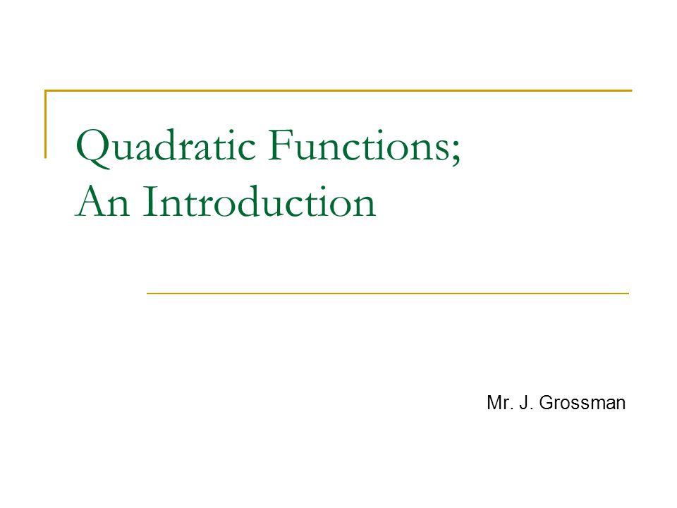 Quadratic Functions; An Introduction Mr. J. Grossman