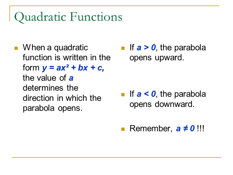 Quadratic Functions When a quadratic function is written in the form y = ax² + bx + c, the value of a determines the direction in which the parabola o