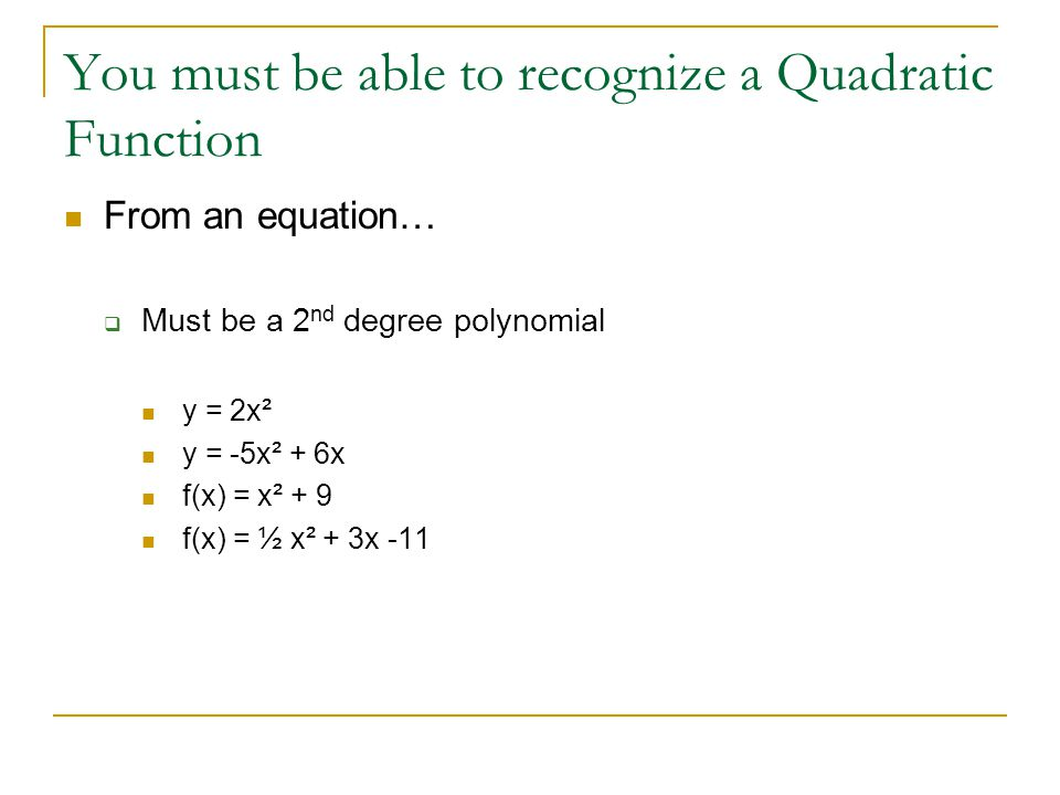 You must be able to recognize a Quadratic Function From an equation…  Must be a 2 nd degree polynomial y = 2x² y = -5x² + 6x f(x) = x² + 9 f(x) = ½ x