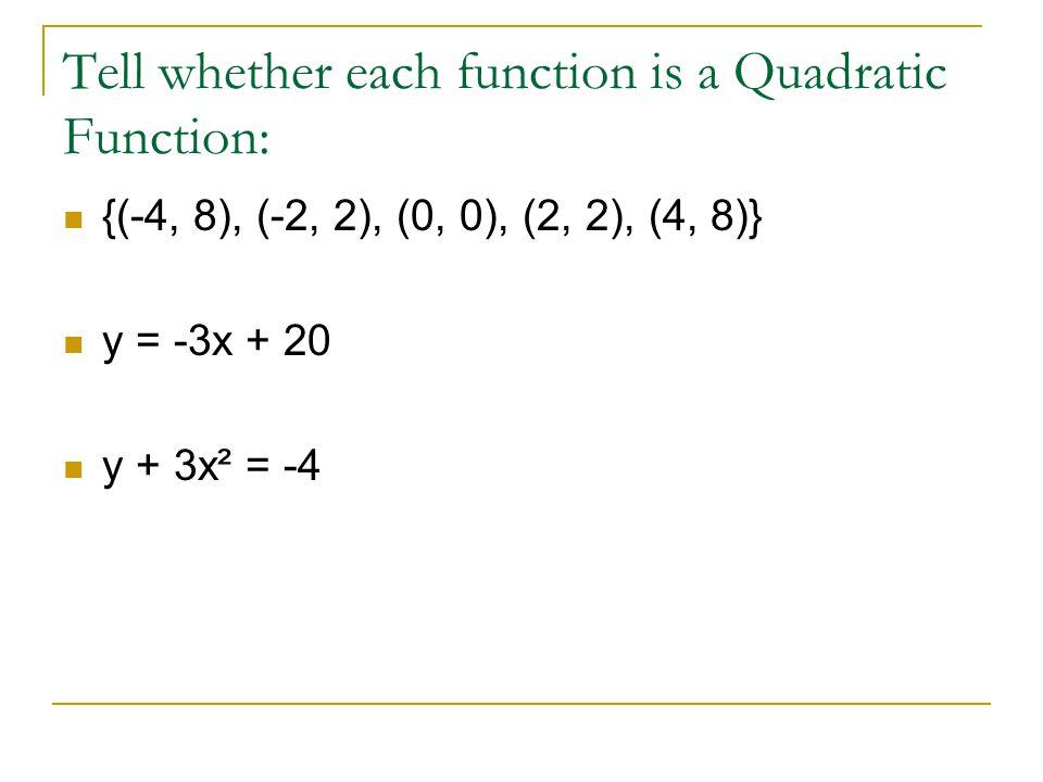 Tell whether each function is a Quadratic Function: {(-4, 8), (-2, 2), (0, 0), (2, 2), (4, 8)} y = -3x + 20 y + 3x² = -4