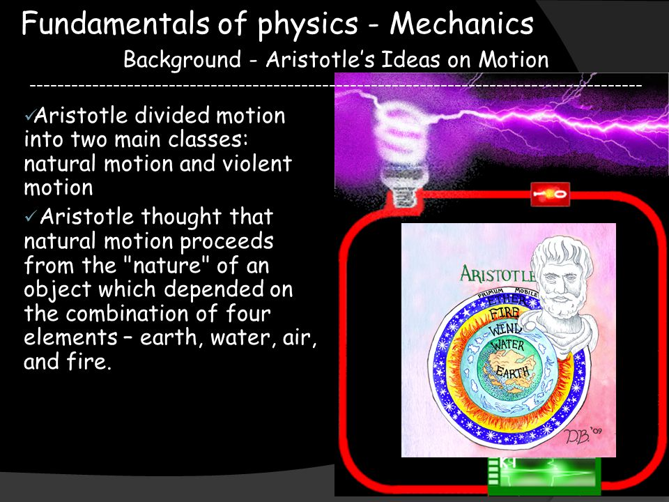 Fundamentals of physics - Mechanics Background - Aristotle's Ideas on Motion ---------------------------------------------------------------------------------------- Aristotle divided motion into two main classes: natural motion and violent motion Aristotle thought that natural motion proceeds from the nature of an object which depended on the combination of four elements – earth, water, air, and fire.
