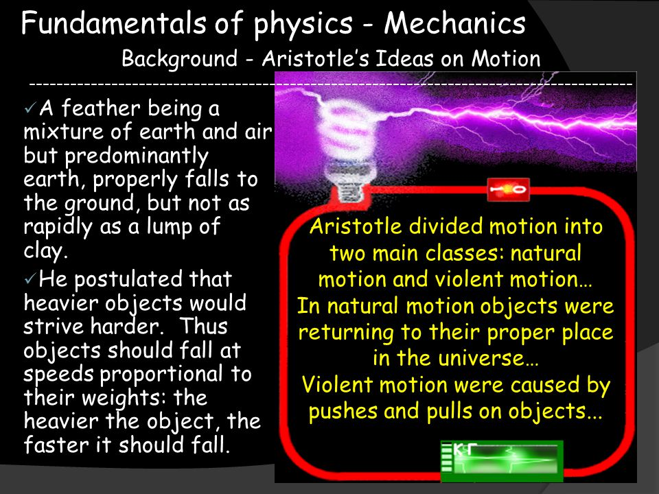 Fundamentals of physics - Mechanics Background - Aristotle's Ideas on Motion ---------------------------------------------------------------------------------------- Things on Earth showed natural motion which was either straight up or straight down while celestial objects had circular motion.