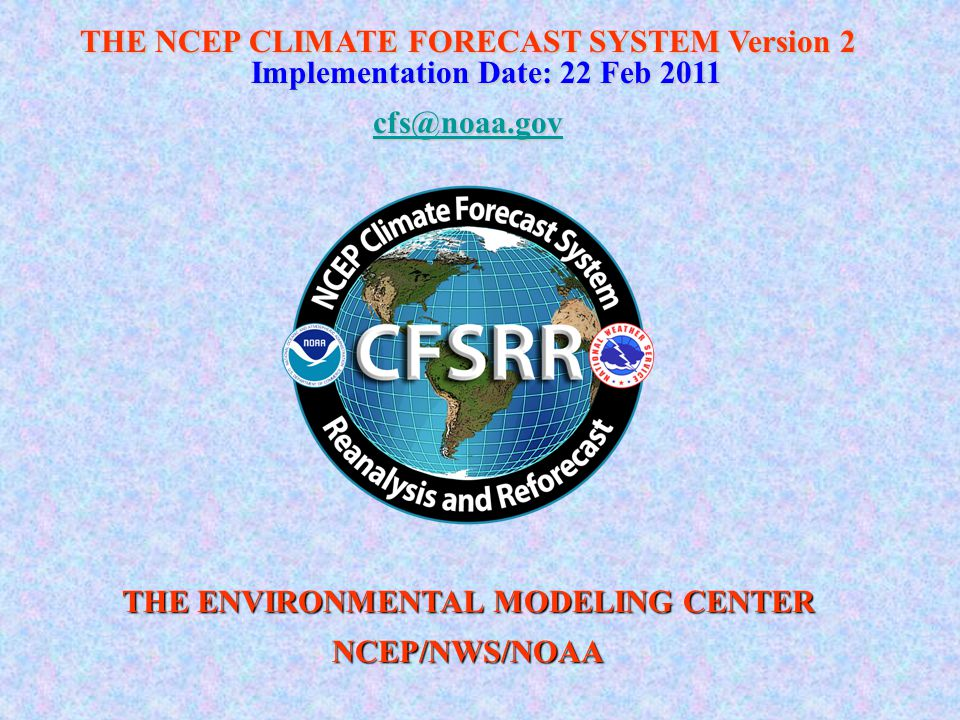 THE NCEP CLIMATE FORECAST SYSTEM Version 2 Implementation Date: 22 Feb 2011 cfs@noaa.gov THE ENVIRONMENTAL MODELING CENTER NCEP/NWS/NOAA