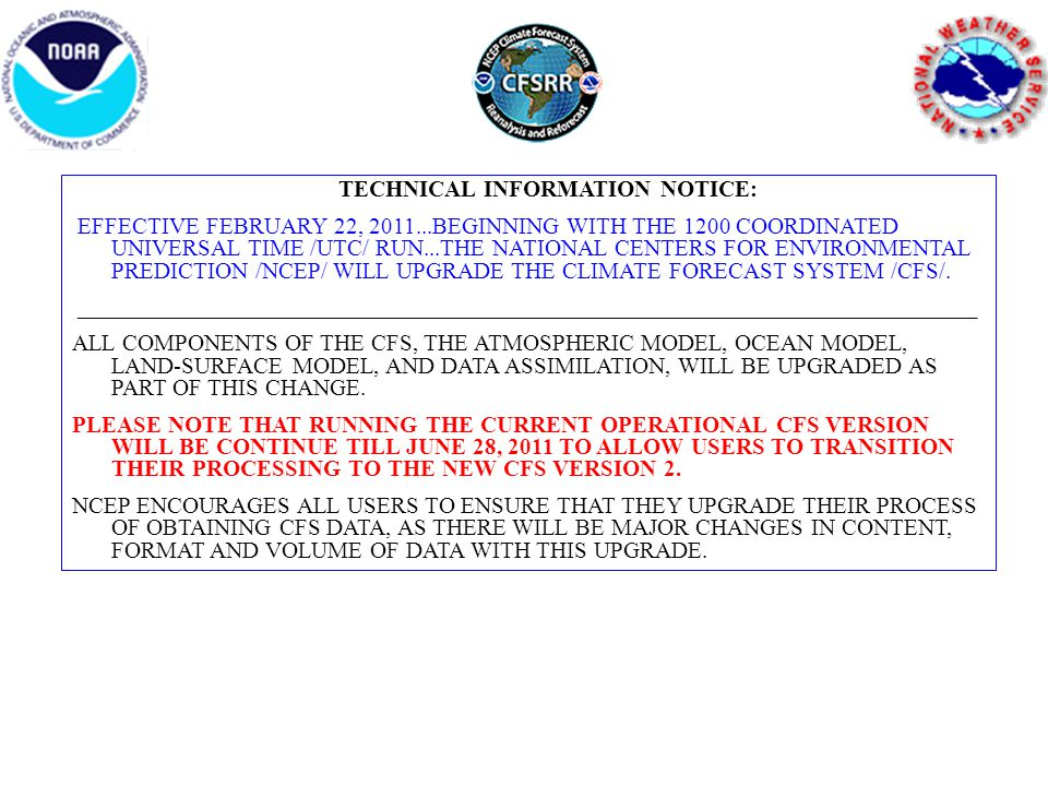 TECHNICAL INFORMATION NOTICE: EFFECTIVE FEBRUARY 22, 2011...BEGINNING WITH THE 1200 COORDINATED UNIVERSAL TIME /UTC/ RUN...THE NATIONAL CENTERS FOR ENVIRONMENTAL PREDICTION /NCEP/ WILL UPGRADE THE CLIMATE FORECAST SYSTEM /CFS/.