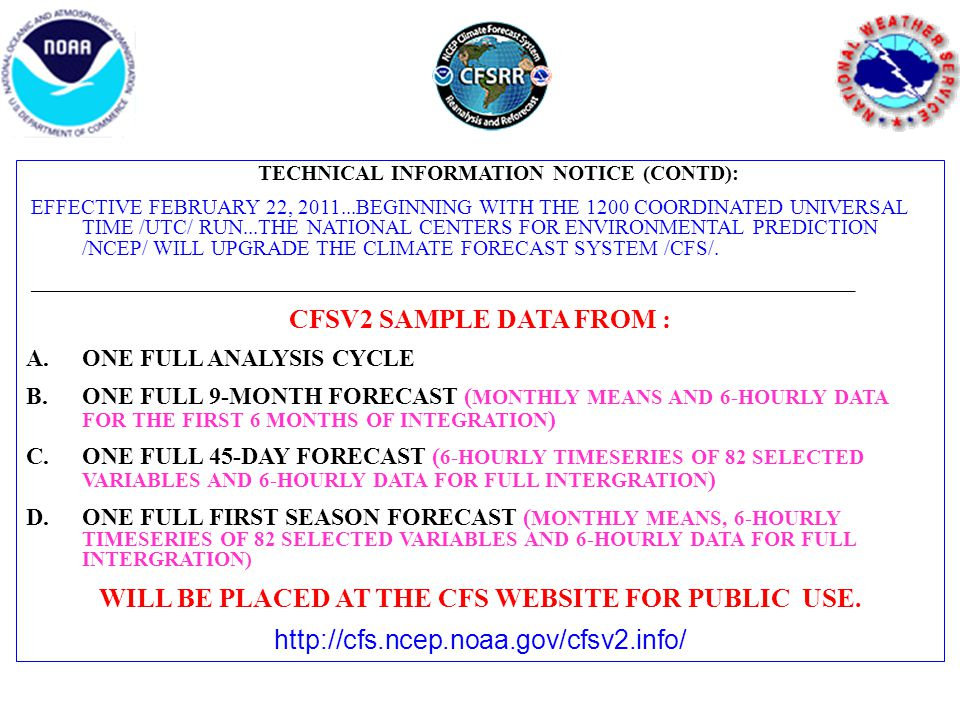 TECHNICAL INFORMATION NOTICE (CONTD): EFFECTIVE FEBRUARY 22, 2011...BEGINNING WITH THE 1200 COORDINATED UNIVERSAL TIME /UTC/ RUN...THE NATIONAL CENTERS FOR ENVIRONMENTAL PREDICTION /NCEP/ WILL UPGRADE THE CLIMATE FORECAST SYSTEM /CFS/.