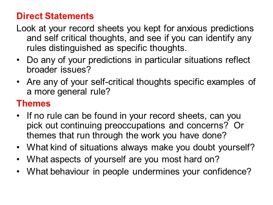 Direct Statements Look at your record sheets you kept for anxious predictions and self critical thoughts, and see if you can identify any rules distinguished as specific thoughts.