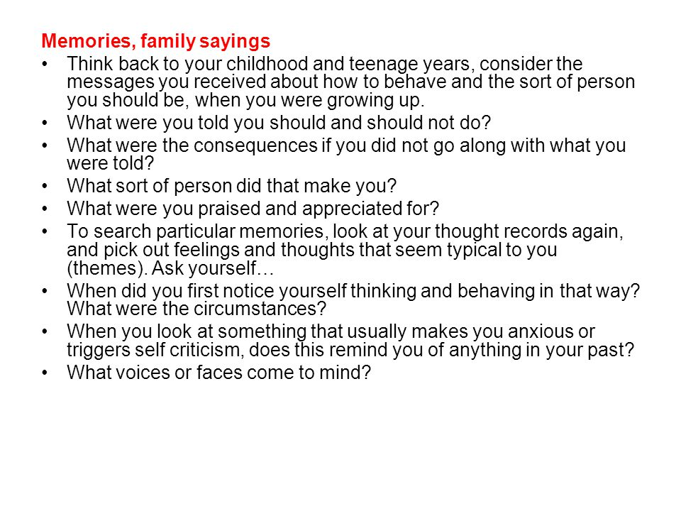 Memories, family sayings Think back to your childhood and teenage years, consider the messages you received about how to behave and the sort of person you should be, when you were growing up.