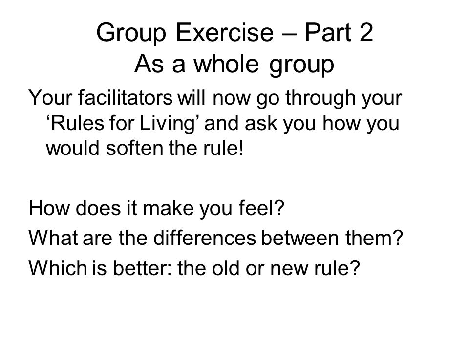 Group Exercise – Part 2 As a whole group Your facilitators will now go through your 'Rules for Living' and ask you how you would soften the rule.