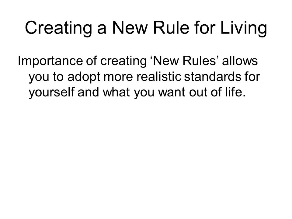 Creating a New Rule for Living Importance of creating 'New Rules' allows you to adopt more realistic standards for yourself and what you want out of life.