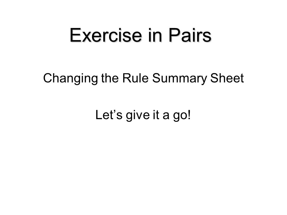 Changing the Rule Summary Sheet Let's give it a go! Exercise in Pairs