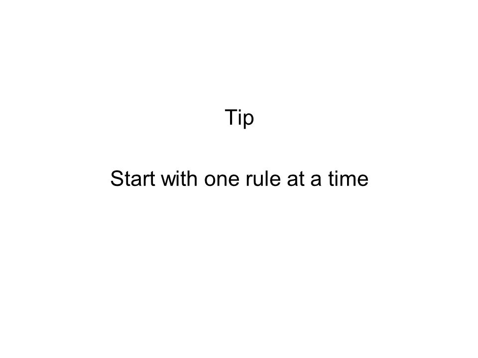 Tip Start with one rule at a time