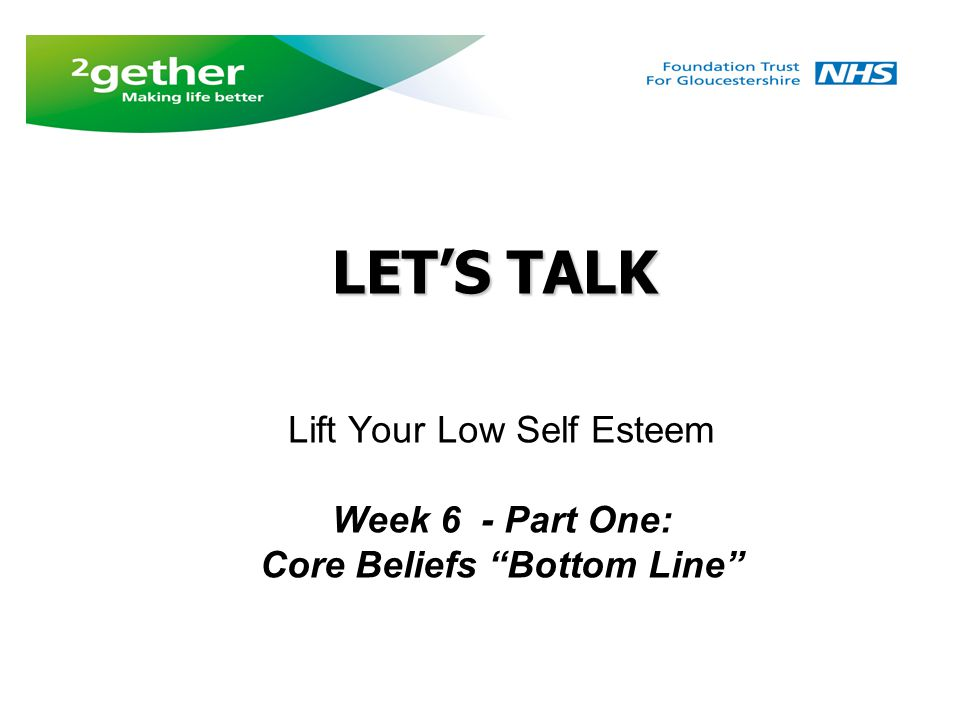 LET'S TALK Lift Your Low Self Esteem Week 6 - Part One: Core Beliefs Bottom Line LET'S TALK