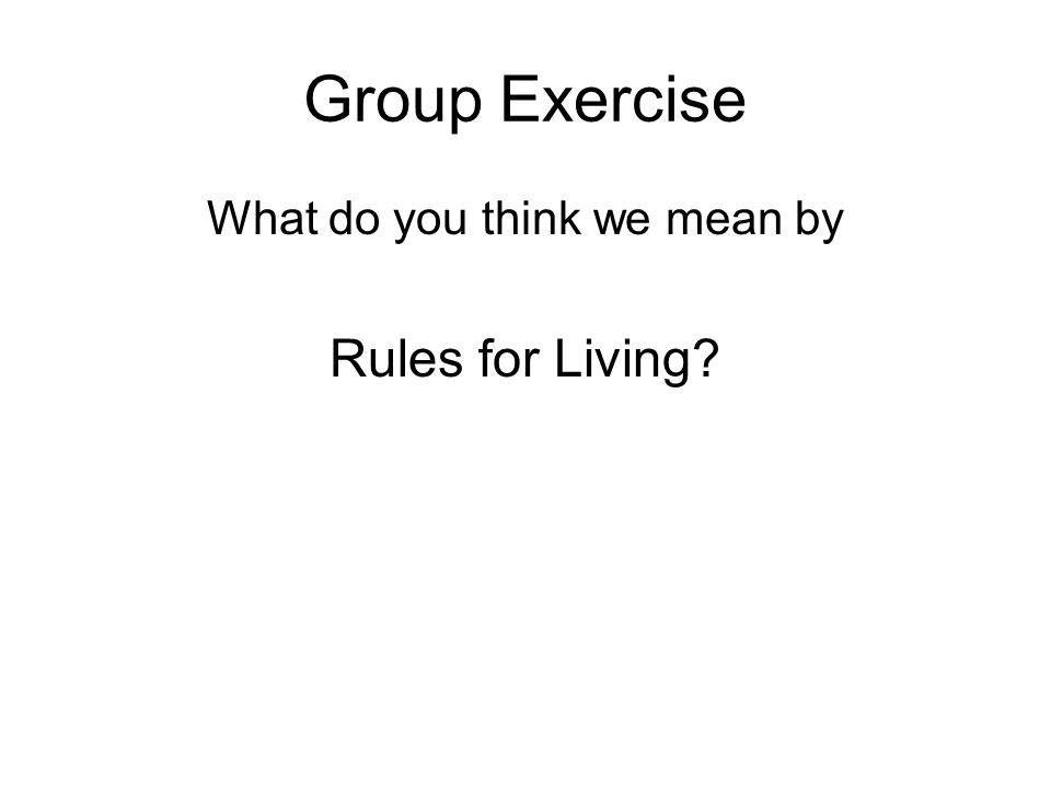 Exercise – Part 1 Split into two Groups In each group have a pack of post it notes Write down examples of 'Rules for Living' on post it notes and place on board Also, THINK about how you would soften the rule.