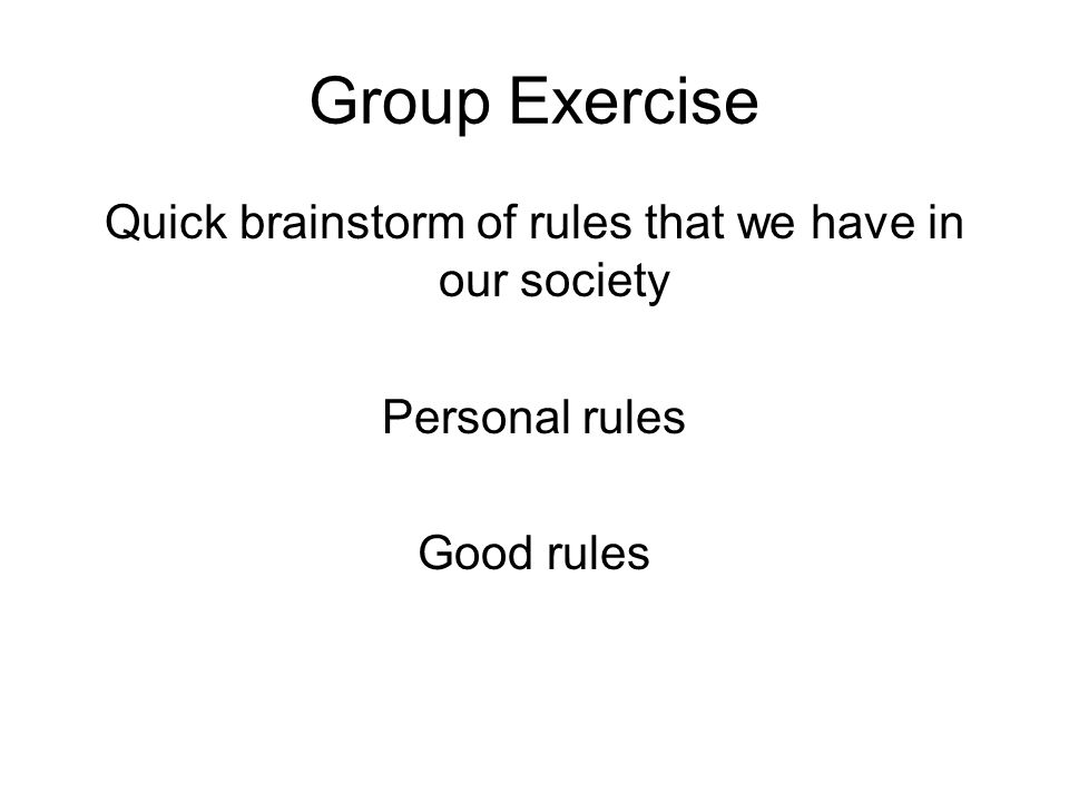 Group Exercise Quick brainstorm of rules that we have in our society Personal rules Good rules