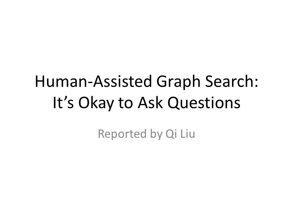 Human-Assisted Graph Search: It's Okay to Ask Questions Reported by Qi Liu
