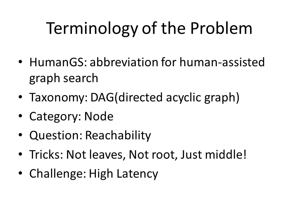 Terminology of the Problem HumanGS: abbreviation for human-assisted graph search Taxonomy: DAG(directed acyclic graph) Category: Node Question: Reachability Tricks: Not leaves, Not root, Just middle.