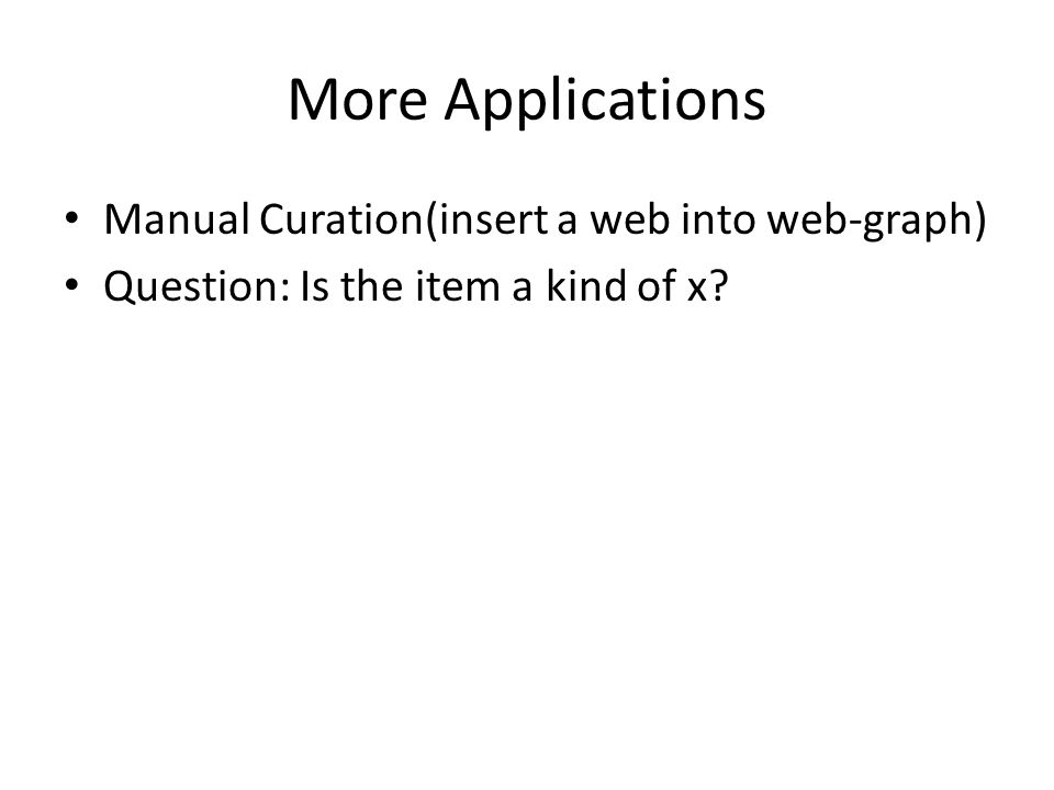 More Applications Manual Curation(insert a web into web-graph) Question: Is the item a kind of x