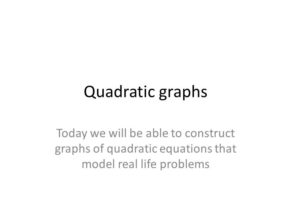Quadratic graphs Today we will be able to construct graphs of quadratic equations that model real life problems
