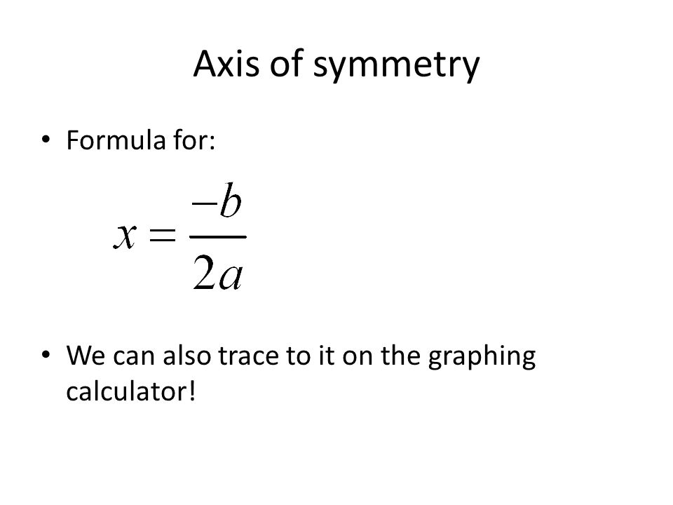 Axis of symmetry Formula for: We can also trace to it on the graphing calculator!