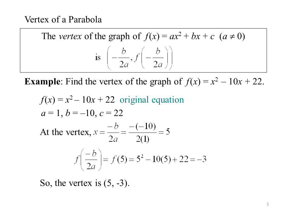 Vertex of a Parabola 5 Example: Find the vertex of the graph of f (x) = x 2 – 10x + 22. f (x) = x 2 – 10x + 22 original equation a = 1, b = –10, c = 2