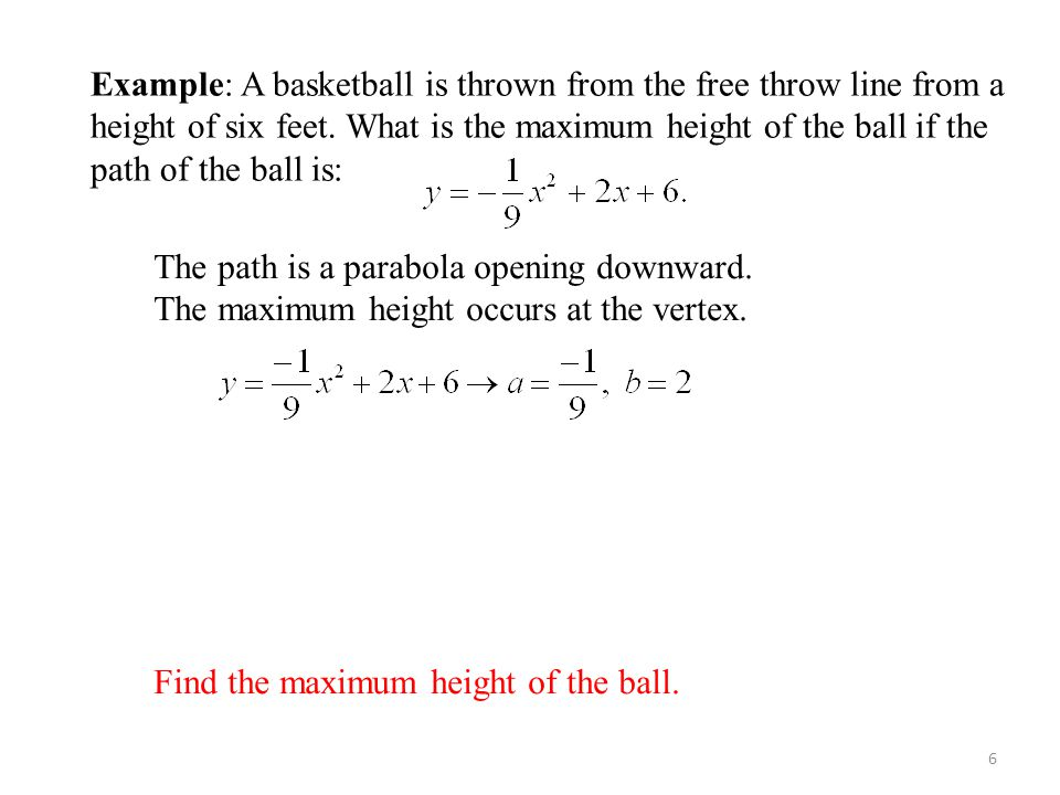 Example: Basketball 6 Example: A basketball is thrown from the free throw line from a height of six feet. What is the maximum height of the ball if th