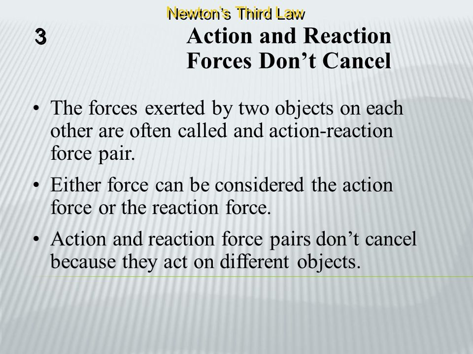 Action and Reaction Another way of saying this is for every action, there is an equal but opposite reaction. 3 3 Newton's Third Law This means that wh