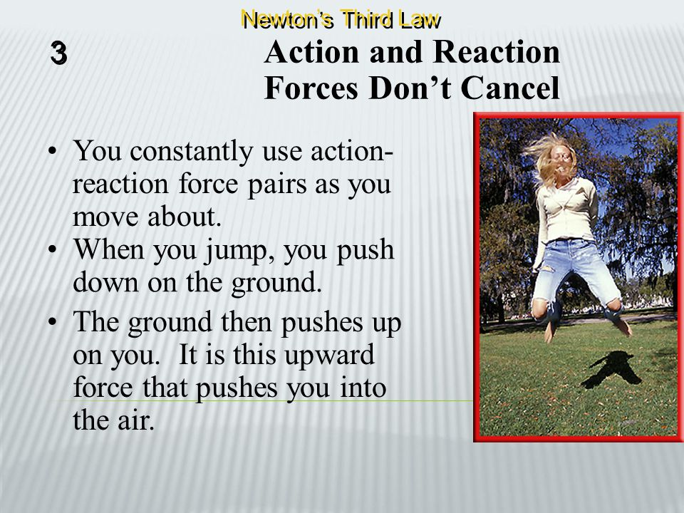 Action and Reaction Forces Don't Cancel The forces exerted by two objects on each other are often called and action-reaction force pair. 3 3 Newton's