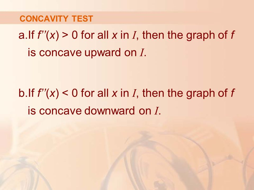 CONCAVITY TEST a.If f''(x) > 0 for all x in I, then the graph of f is concave upward on I. b.If f''(x) < 0 for all x in I, then the graph of f is conc