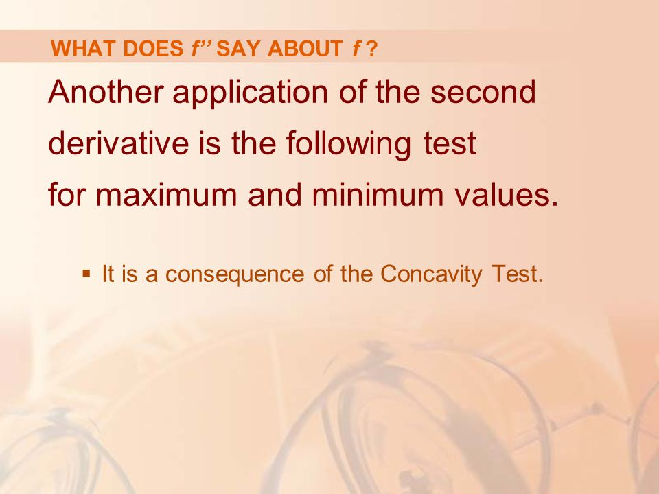 Another application of the second derivative is the following test for maximum and minimum values.  It is a consequence of the Concavity Test. WHAT D
