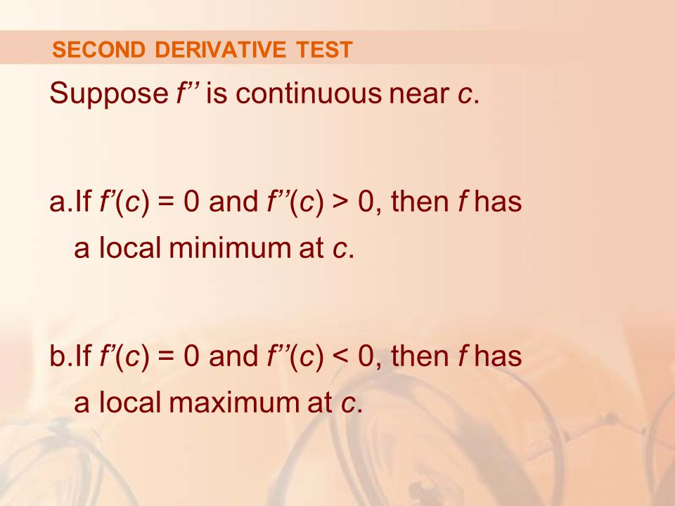 SECOND DERIVATIVE TEST Suppose f'' is continuous near c. a.If f'(c) = 0 and f''(c) > 0, then f has a local minimum at c. b.If f'(c) = 0 and f''(c) < 0