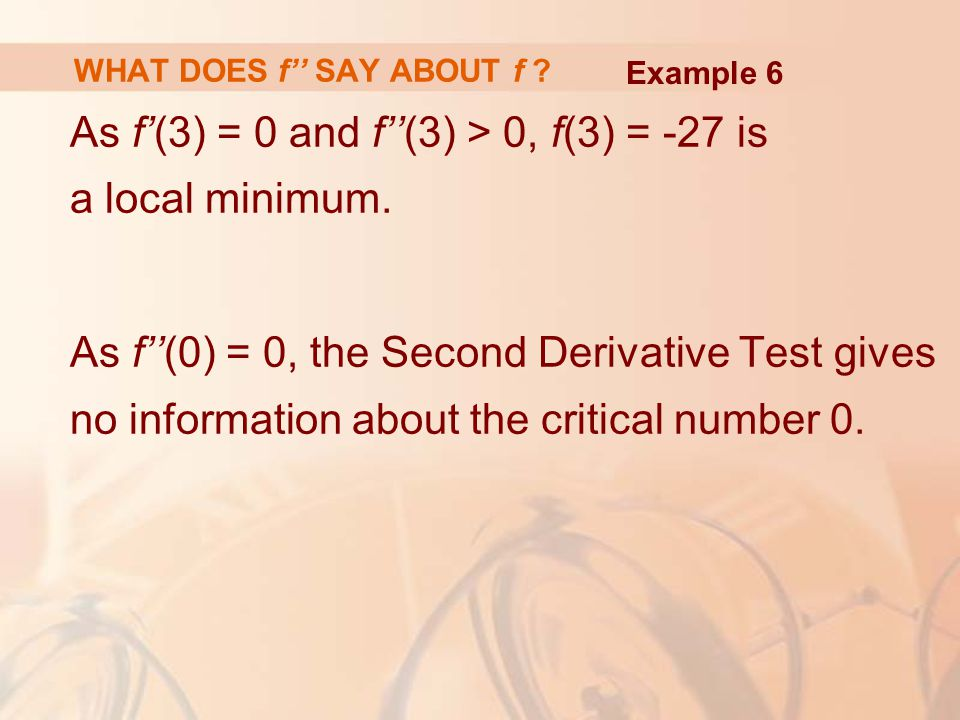 As f'(3) = 0 and f''(3) > 0, f(3) = -27 is a local minimum. As f''(0) = 0, the Second Derivative Test gives no information about the critical number 0