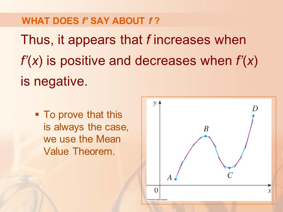 WHAT DOES f' SAY ABOUT f ? Thus, it appears that f increases when f'(x) is positive and decreases when f'(x) is negative.  To prove that this is alwa