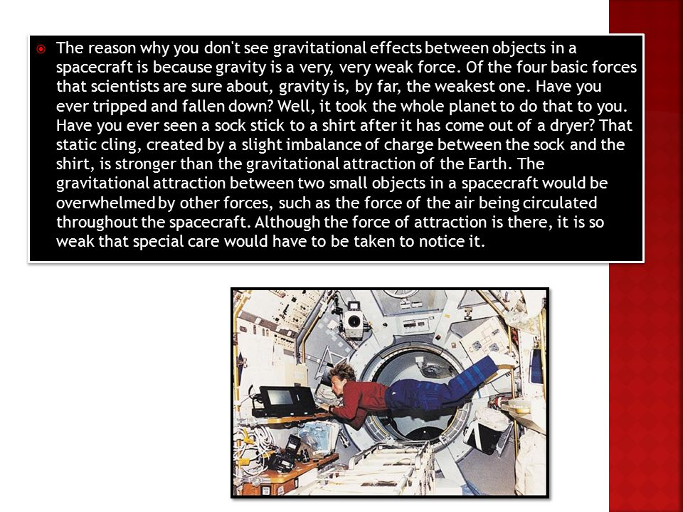  The reason why you don t see gravitational effects between objects in a spacecraft is because gravity is a very, very weak force.
