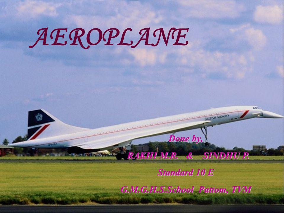 AEROPLANE Done by, RAKHI M.R. & SINDHU P. RAKHI M.R. & SINDHU P. Standard 10 E G.M.G.H.S.School Pattom, TVM