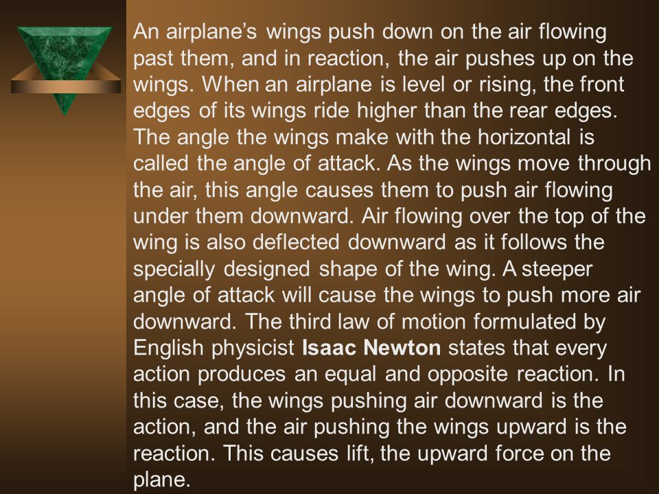 An airplane's wings push down on the air flowing past them, and in reaction, the air pushes up on the wings.