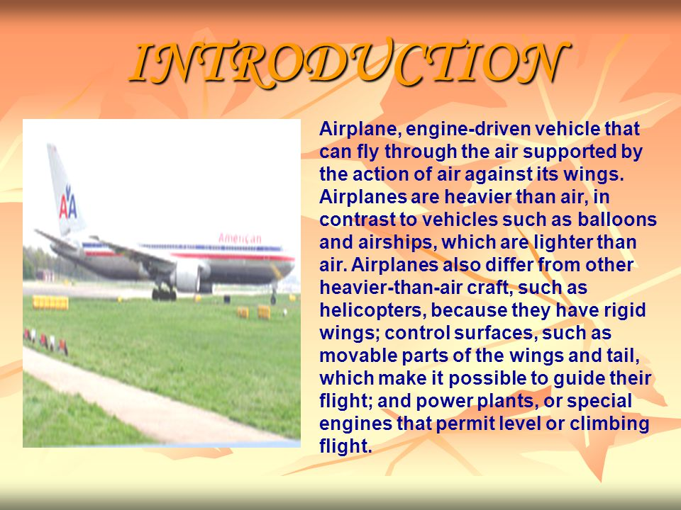 INTRODUCTION Airplane, engine-driven vehicle that can fly through the air supported by the action of air against its wings.