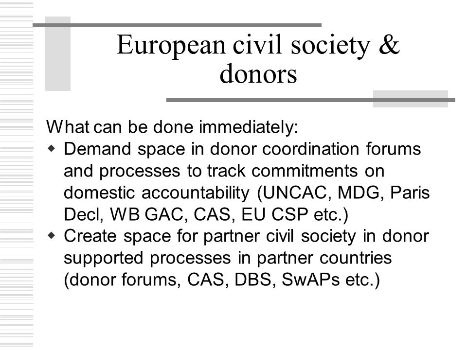 European civil society & donors What can be done immediately:  Demand space in donor coordination forums and processes to track commitments on domest