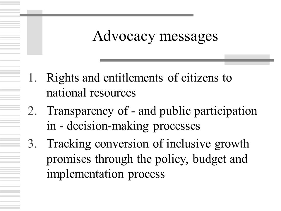 Advocacy messages 1.Rights and entitlements of citizens to national resources 2.Transparency of - and public participation in - decision-making proces