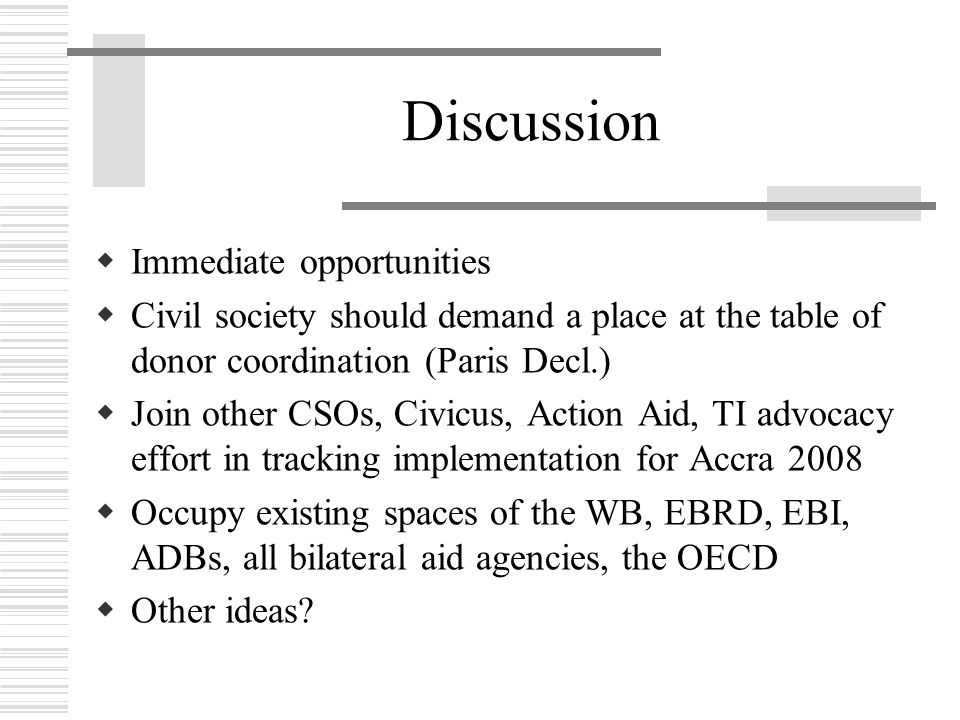 Discussion  Immediate opportunities  Civil society should demand a place at the table of donor coordination (Paris Decl.)  Join other CSOs, Civicus