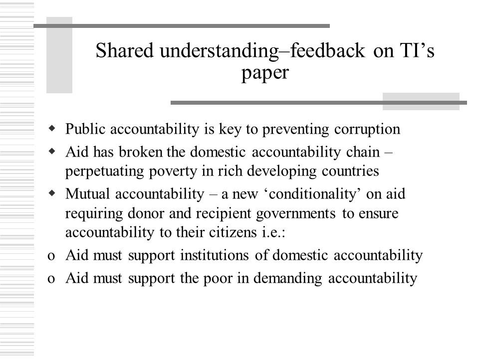 Shared understanding–feedback on TI's paper  Public accountability is key to preventing corruption  Aid has broken the domestic accountability chain