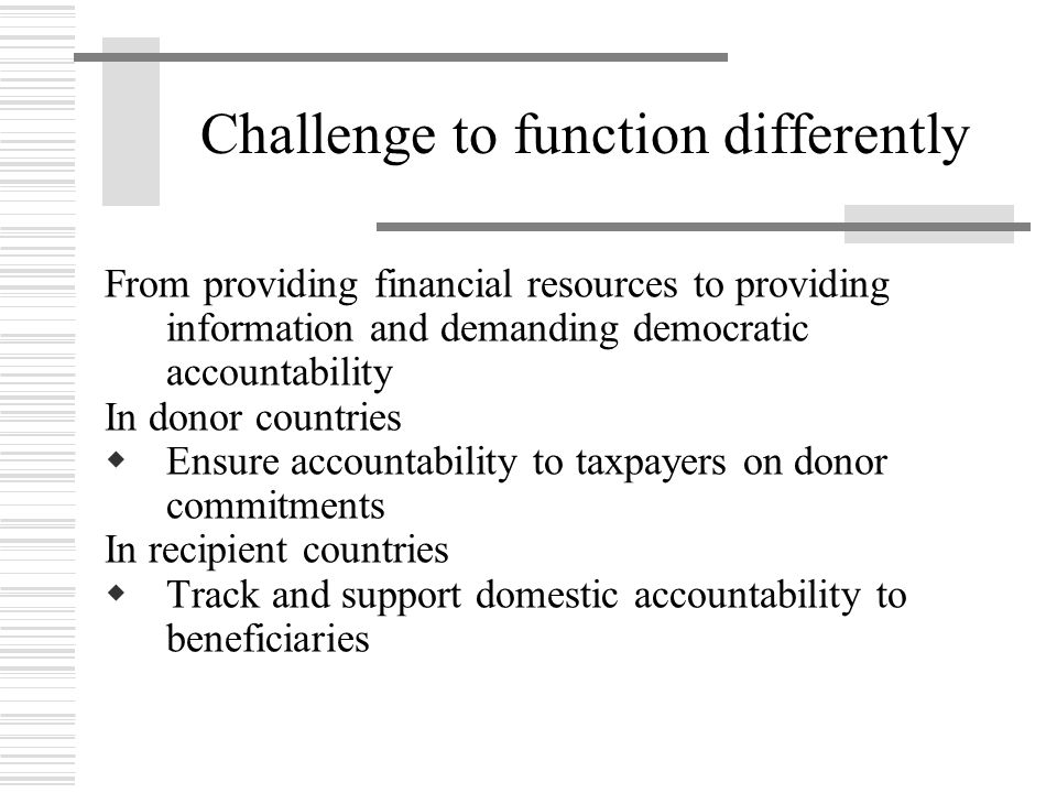 Challenge to function differently From providing financial resources to providing information and demanding democratic accountability In donor countri