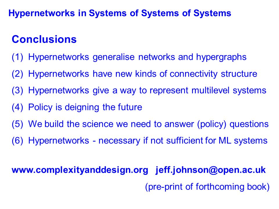Conclusions (1) Hypernetworks generalise networks and hypergraphs (2) Hypernetworks have new kinds of connectivity structure (3) Hypernetworks give a way to represent multilevel systems (4) Policy is deigning the future (5) We build the science we need to answer (policy) questions (6) Hypernetworks - necessary if not sufficient for ML systems www.complexityanddesign.org jeff.johnson@open.ac.uk (pre-print of forthcoming book) Hypernetworks in Systems of Systems of Systems