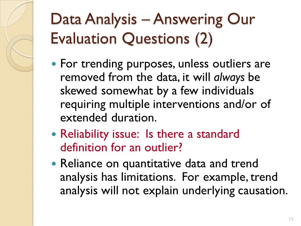 Data Analysis – Answering Our Evaluation Questions (2) For trending purposes, unless outliers are removed from the data, it will always be skewed somewhat by a few individuals requiring multiple interventions and/or of extended duration.