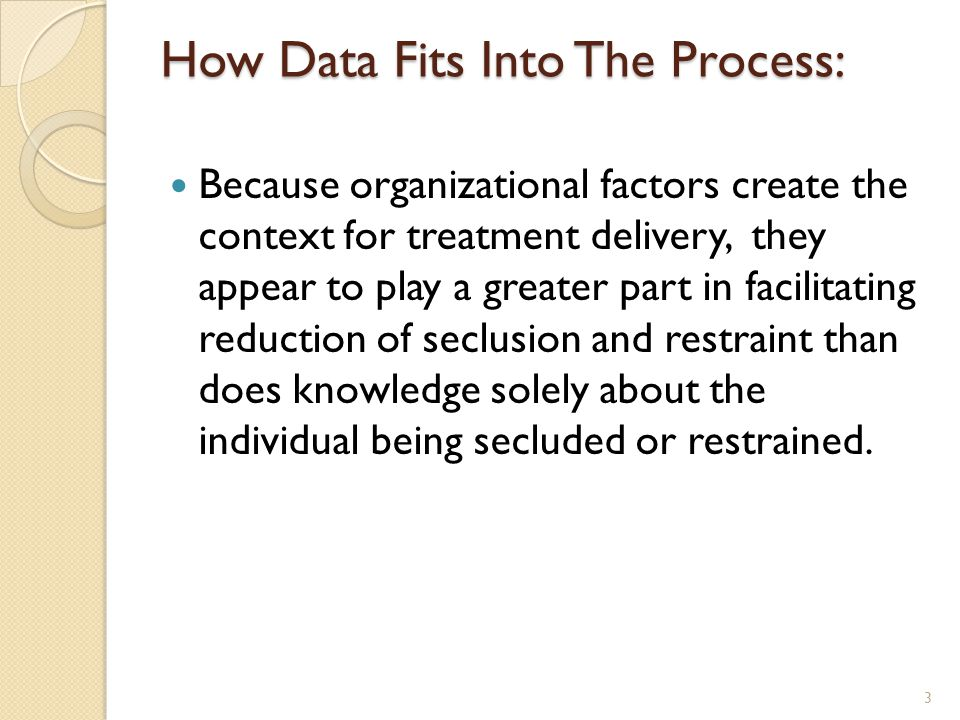How Data Fits Into The Process: Because organizational factors create the context for treatment delivery, they appear to play a greater part in facilitating reduction of seclusion and restraint than does knowledge solely about the individual being secluded or restrained.