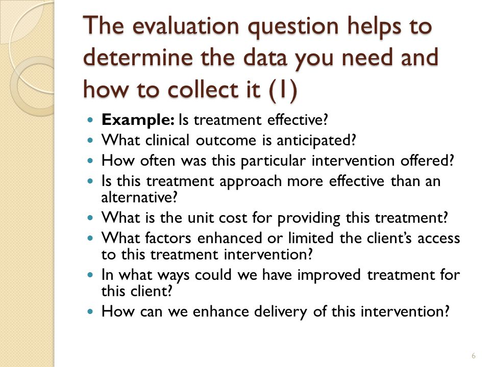 The evaluation question helps to determine the data you need and how to collect it (1) Example: Is treatment effective.