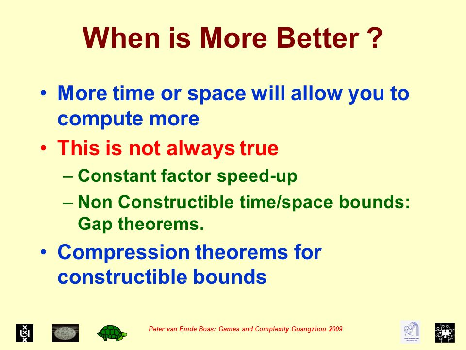 Peter van Emde Boas: Games and Complexity Guangzhou 2009 Constant Factor Speed-up for Turing Machine A Turing Machine Alphabet is easily compressed by coding k symbols in one symbol of a larger alphabet:  k --->  '  ' =  3