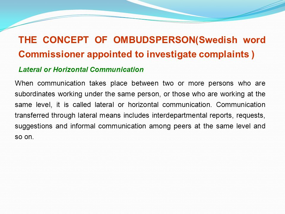 THE CONCEPT OF OMBUDSPERSON(Swedish word Commissioner appointed to investigate complaints ) Lateral or Horizontal Communication When communication tak