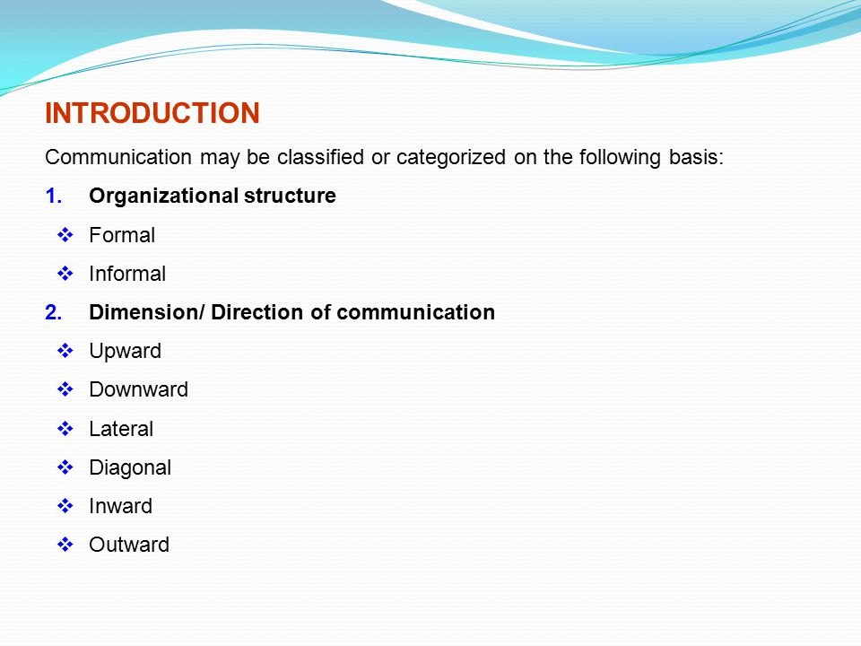 INTRODUCTION Communication may be classified or categorized on the following basis: 1. Organizational structure  Formal  Informal 2.Dimension/ Direc