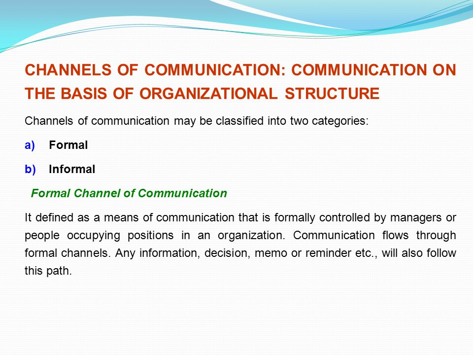 CHANNELS OF COMMUNICATION: COMMUNICATION ON THE BASIS OF ORGANIZATIONAL STRUCTURE Channels of communication may be classified into two categories: a)