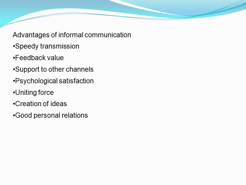 Advantages of informal communication Speedy transmission Feedback value Support to other channels Psychological satisfaction Uniting force Creation of